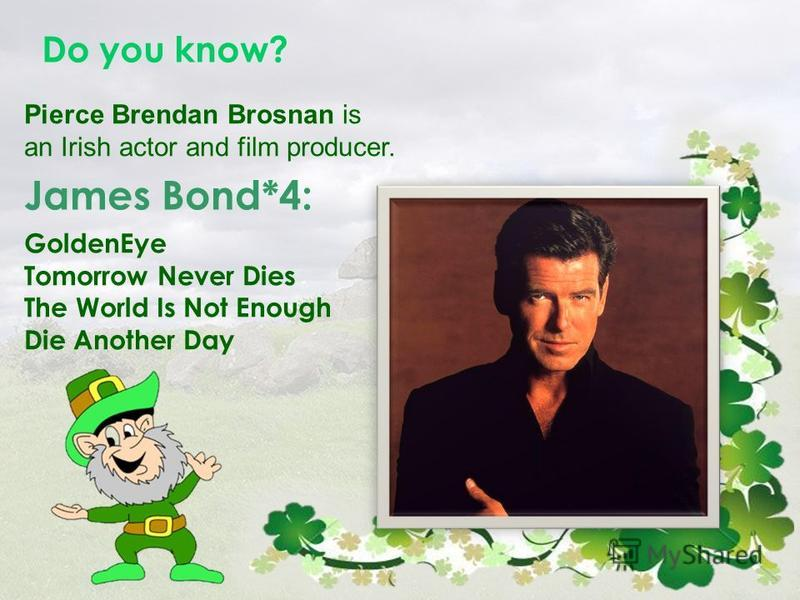 Do you know? Pierce Brendan Brosnan is an Irish actor and film producer. GoldenEye Tomorrow Never Dies The World Is Not Enough Die Another Day James Bond*4: