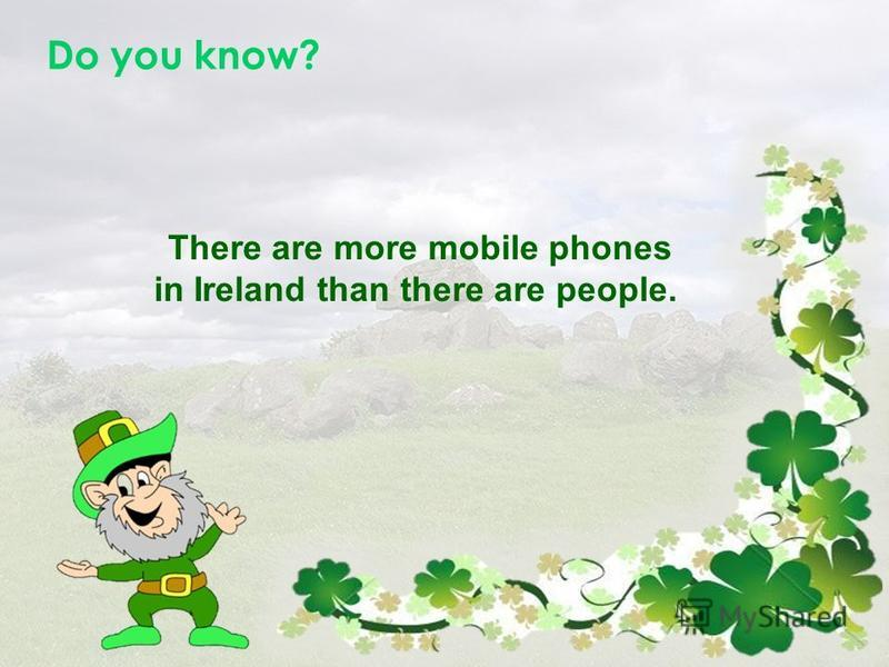 Do you know? There are more mobile phones in Ireland than there are people.