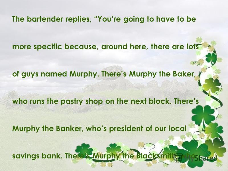 The bartender replies, Youre going to have to be more specific because, around here, there are lots of guys named Murphy. Theres Murphy the Baker, who runs the pastry shop on the next block. Theres Murphy the Banker, whos president of our local savin