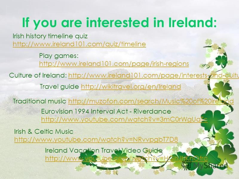 If you are interested in Ireland: Irish history timeline quiz http://www.ireland101.com/quiz/timeline Play games: http://www.ireland101.com/page/irish-regions Culture of Ireland: http://www.ireland101.com/page/interests-and-culturehttp://www.ireland1