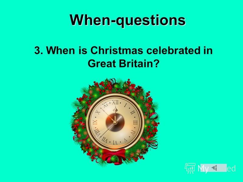 When-questions 3. When is Christmas celebrated in Great Britain?