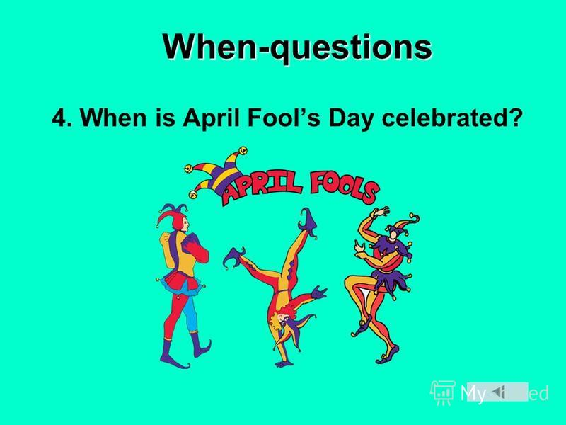 When-questions 4. When is April Fools Day celebrated?