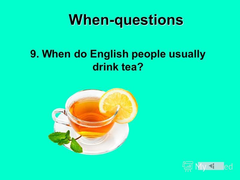 When-questions 9. When do English people usually drink tea?