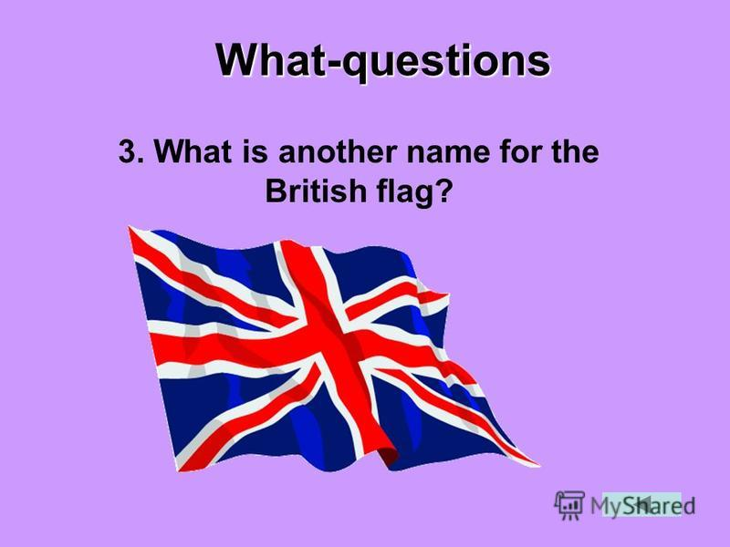 What-questions 3. What is another name for the British flag?