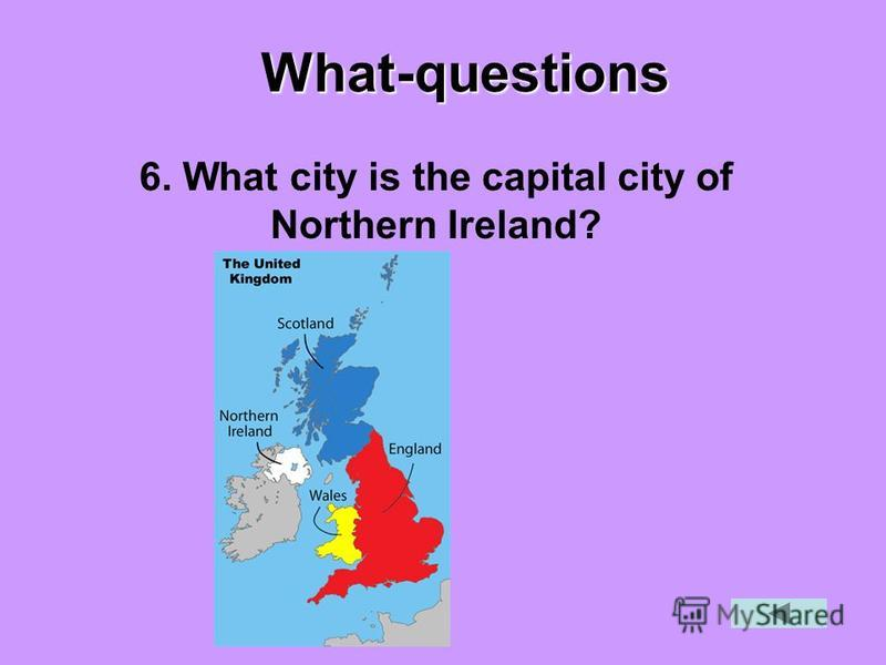 What-questions 6. What city is the capital city of Northern Ireland?