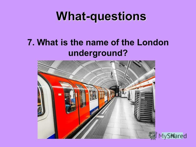 What-questions 7. What is the name of the London underground?