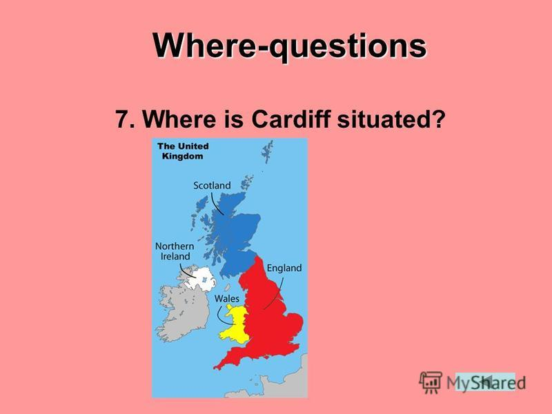 Where-questions 7. Where is Cardiff situated?