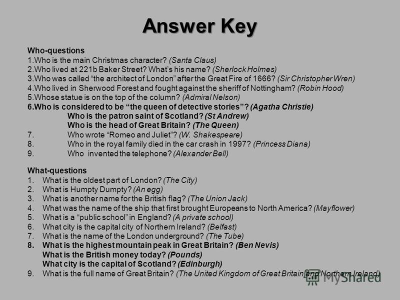 Answer Key Who-questions 1.Who is the main Christmas character? (Santa Claus) 2.Who lived at 221b Baker Street? Whats his name? (Sherlock Holmes) 3.Who was called the architect of London after the Great Fire of 1666? (Sir Christopher Wren) 4.Who live