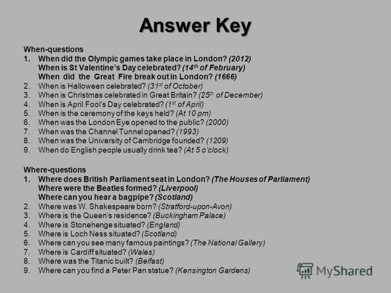 Answer Key When-questions 1.When did the Olympic games take place in London? (2012) When is St Valentines Day celebrated? (14 th of February) When did the Great Fire break out in London? (1666) 2.When is Halloween celebrated? (31 st of October) 3.Whe