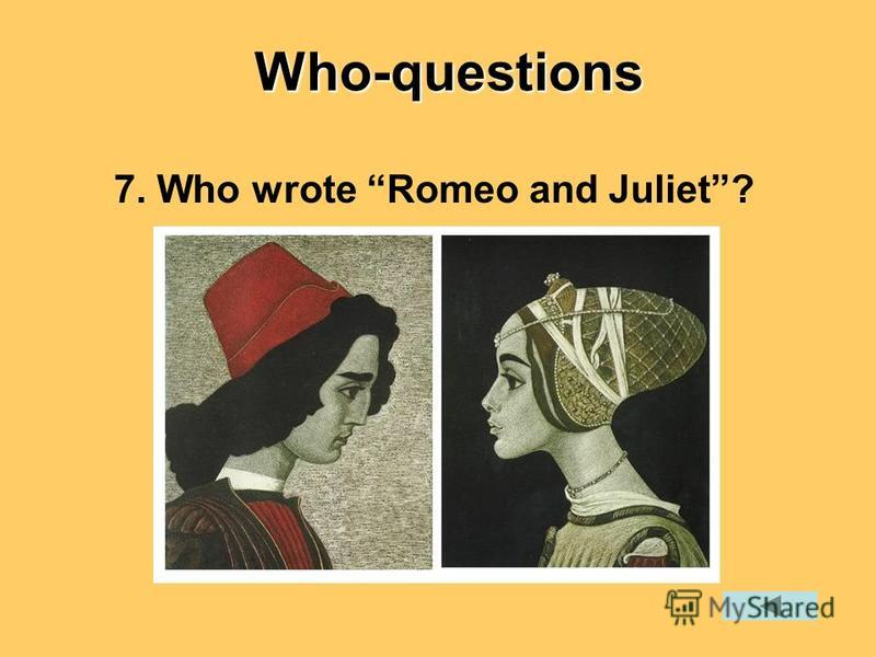 7. Who wrote Romeo and Juliet?Who-questions