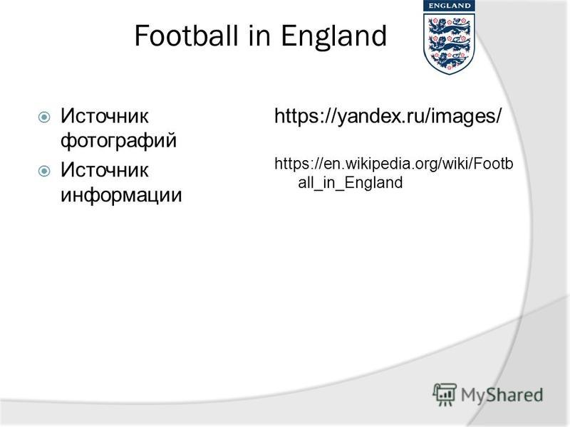 Football in England Источник фотографий Источник информации https://yandex.ru/images/ https://en.wikipedia.org/wiki/Footb all_in_England