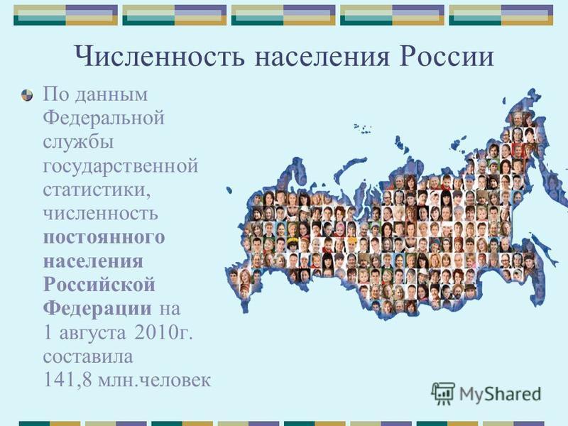 Численность населения России По данным Федеральной службы государственной статистики, численность постоянного населения Российской Федерации на 1 августа 2010 г. составила 141,8 млн.человек