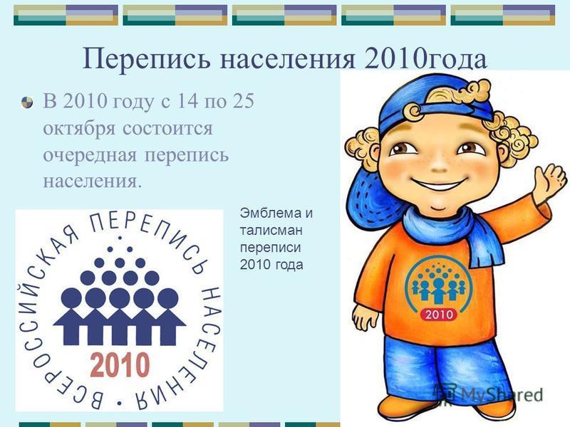 Перепись населения 2010 года В 2010 году с 14 по 25 октября состоится очередная перепись населения. Эмблема и талисман переписи 2010 года