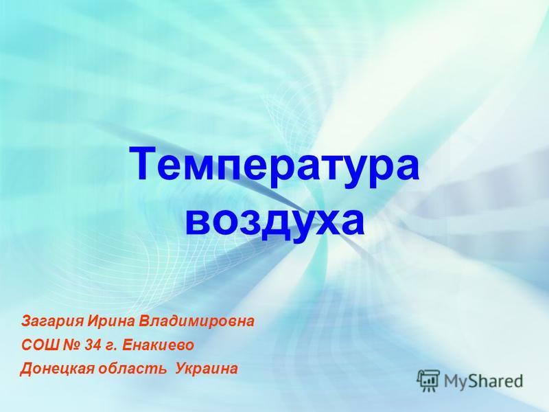 Температура воздуха Загария Ирина Владимировна СОШ 34 г. Енакиево Донецкая область Украина