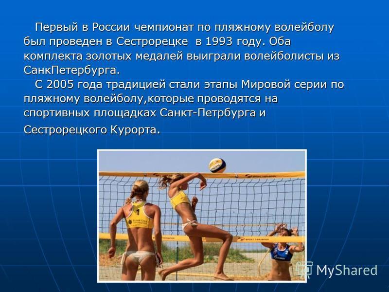 Первый в России чемпионат по пляжному волейболу Первый в России чемпионат по пляжному волейболу был проведен в Сестрорецке в 1993 году. Оба комплекта золотых медалей выиграли волейболисты из Санк Петербурга. С 2005 года традицией стали этапы Мировой