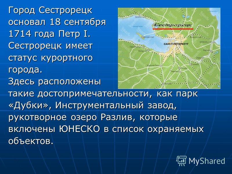 основал 18 сентября 1714 года Петр I. Сестрорецк имеет статус курортного города. Здесь расположены такие достопримечательности, как парк «Дубки», Инструментальный завод, рукотворное озеро Разлив, которые включены ЮНЕСКО в список охраняемых объектов.