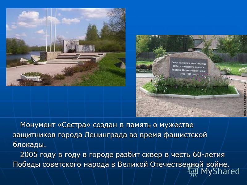 Монумент «Сестра» создан в память о мужестве Монумент «Сестра» создан в память о мужестве защитников города Ленинграда во время фашистской блокады. 2005 году в году в городе разбит сквер в честь 60-летия 2005 году в году в городе разбит сквер в честь