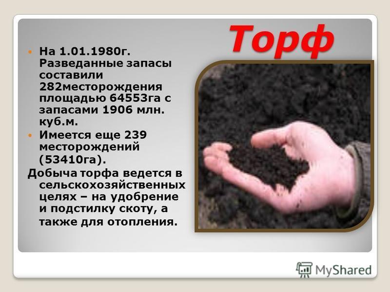 Торф На 1.01.1980 г. Разведанные запасы составили 282 месторождения площадью 64553 га с запасами 1906 млн. куб.м. Имеется еще 239 месторождений (53410 га). Добыча торфа ведется в сельскохозяйственных целях – на удобрение и подстилку скоту, а также дл