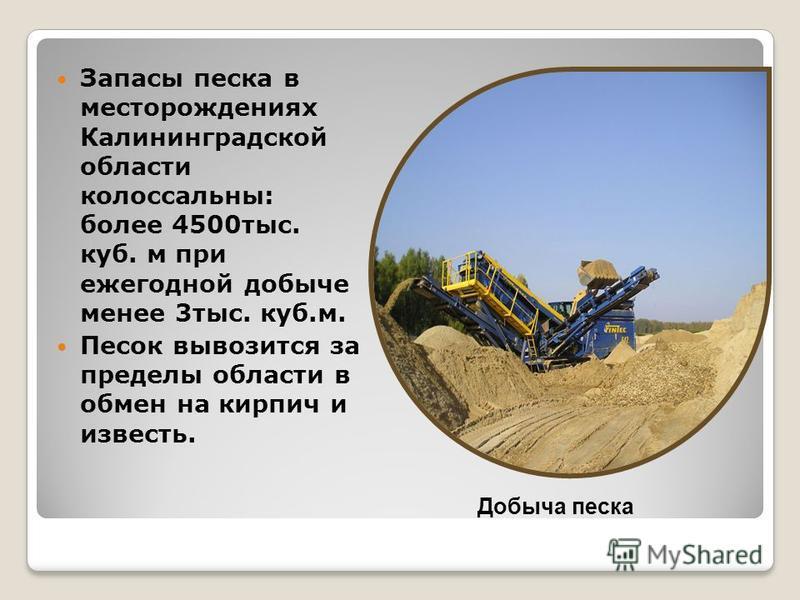 Запасы песка в месторождениях Калининградской области колоссальны: более 4500 тыс. куб. м при ежегодной добыче менее 3 тыс. куб.м. Песок вывозится за пределы области в обмен на кирпич и известь. Добыча песка