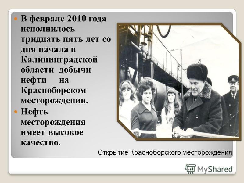 В феврале 2010 года исполнилось тридцать пять лет со дня начала в Калининградской области добычи нефти на Красноборском месторождении. Нефть месторождения имеет высокое качество. Открытие Красноборского месторождения