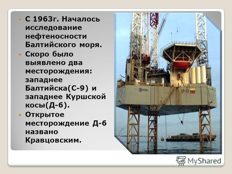 С 1963 г. Началось исследование нефтеносности Балтийского моря. Скоро было выявлено два месторождения: западнее Балтийска(С-9) и западнее Куршской косы(Д-6). Открытое месторождение Д-6 названо Кравцовским.