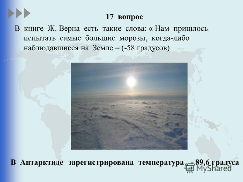 17 вопрос В книге Ж. Верна есть такие слова: « Нам пришлось испытать самые большие морозы, когда-либо наблюдавшиеся на Земле – (-58 градусов) В Антарктиде зарегистрирована температура - 89,6 градуса