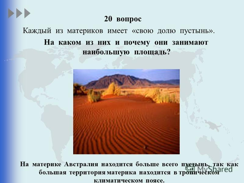 20 вопрос Каждый из материков имеет «свою долю пустынь». На каком из них и почему они занимают наибольшую площадь? На материке Австралия находится больше всего пустынь, так как большая территория материка находится в тропическом климатическом поясе.