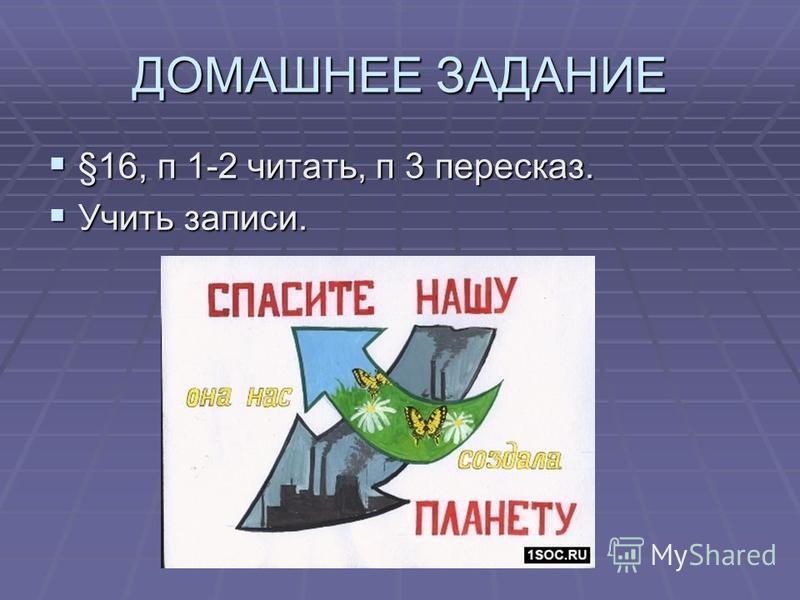 ДОМАШНЕЕ ЗАДАНИЕ §16, п 1-2 читать, п 3 пересказ. §16, п 1-2 читать, п 3 пересказ. Учить записи. Учить записи.