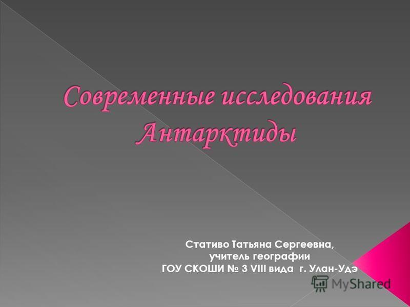 Стативо Татьяна Сергеевна, учитель географии ГОУ СКОШИ 3 VIII вида г. Улан-Удэ