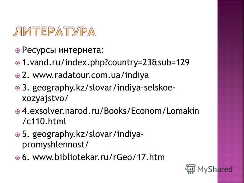 Ресурсы интернета: 1.vand.ru/index.php?country=23&sub=129 2. www.radatour.com.ua/indiya 3. geography.kz/slovar/indiya-selskoe- xozyajstvo/ 4.exsolver.narod.ru/Books/Econom/Lomakin /c110. html 5. geography.kz/slovar/indiya- promyshlennost/ 6. www.bibl