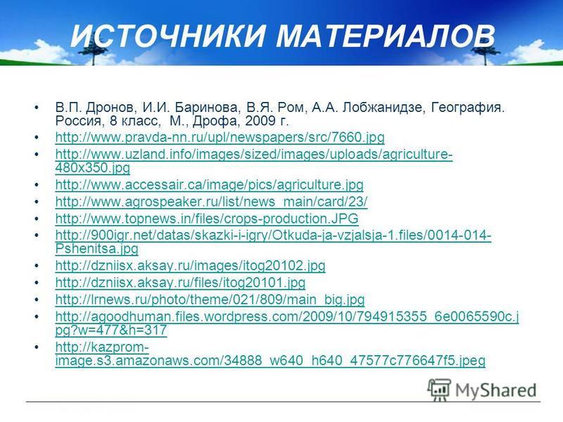 ИСТОЧНИКИ МАТЕРИАЛОВ В.П. Дронов, И.И. Баринова, В.Я. Ром, А.А. Лобжанидзе, География. Россия, 8 класс, М., Дрофа, 2009 г. http://www.pravda-nn.ru/upl/newspapers/src/7660. jpg http://www.uzland.info/images/sized/images/uploads/agriculture- 480x350.jp