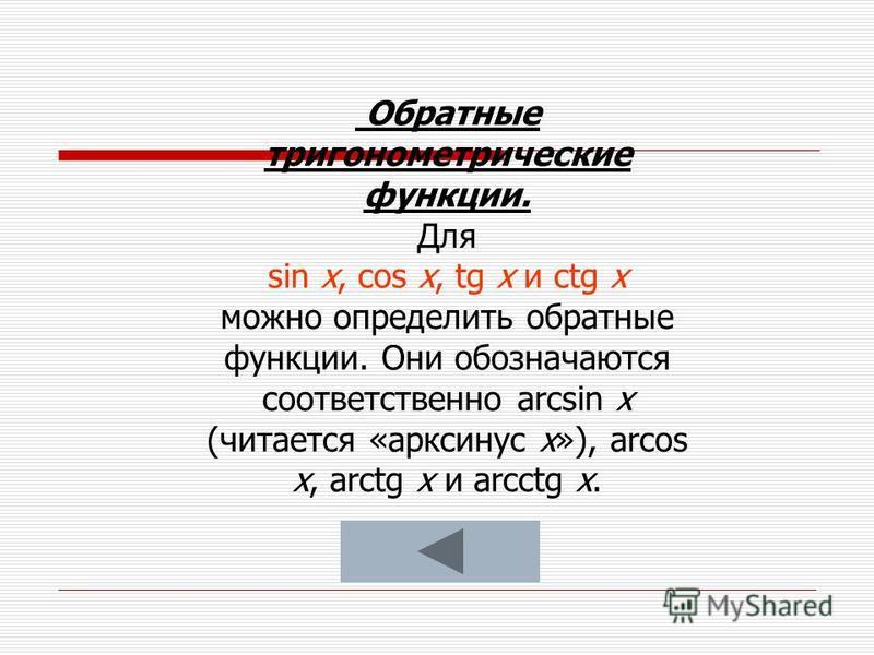 Обратные тригонометрические функции. Для sin х, cos х, tg х и ctg х можно определить обратные функции. Они обозначаются соответственно arcsin х (читается «арксинус x»), arcos x, arctg x и arcctg x.