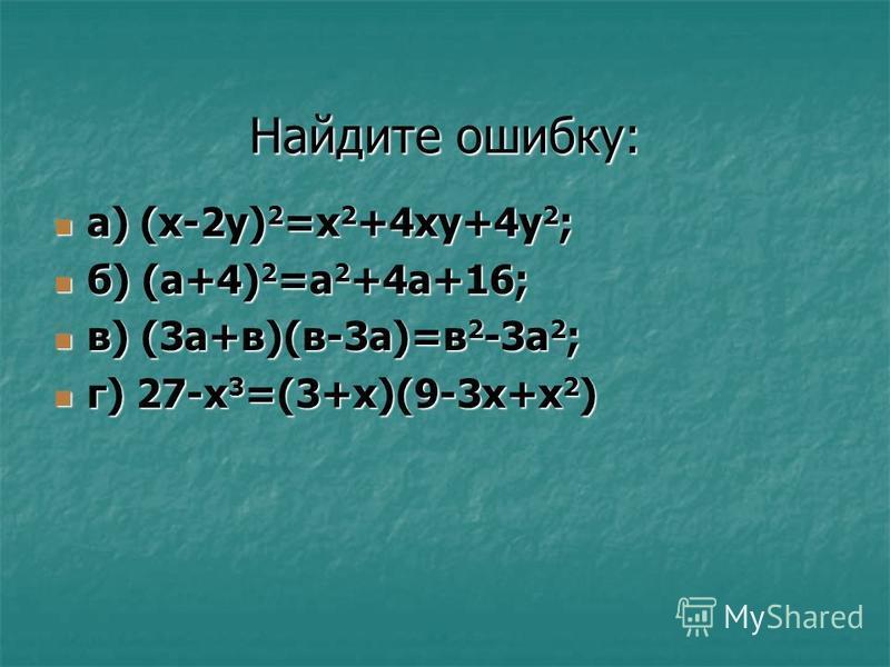 Найдите ошибку: а) (x-2y) 2 =x 2 +4xy+4y 2 ; а) (x-2y) 2 =x 2 +4xy+4y 2 ; б) (а+4) 2 =а 2 +4 а+16; б) (а+4) 2 =а 2 +4 а+16; в) (3 а+в)(в-3 а)=в 2 -3 а 2 ; в) (3 а+в)(в-3 а)=в 2 -3 а 2 ; г) 27-х 3 =(3+х)(9-3 х+х 2 ) г) 27-х 3 =(3+х)(9-3 х+х 2 )