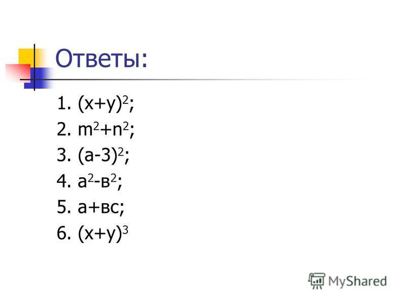 Ответы: 1. (х+у) 2 ; 2. m 2 +n 2 ; 3. (a-3) 2 ; 4. a 2 -в 2 ; 5. a+вс; 6. (х+у) 3