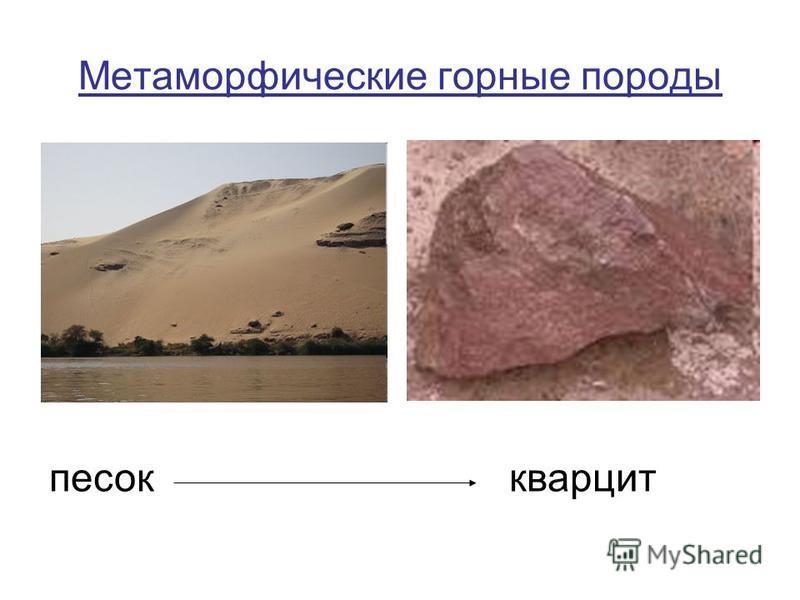 Метаморфические горные породы Возникли из других горных пород при воздействии на них высокой температуры и давления песок известняк гранит