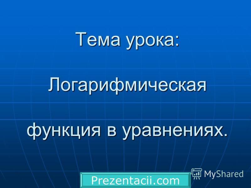 Тема урока: Логарифмическая функция в уравнениях. Prezentacii.com