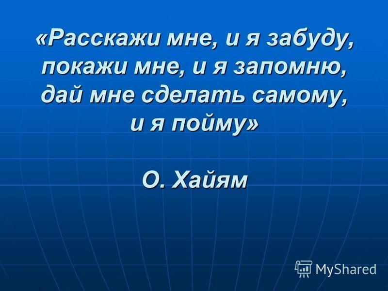«Расскажи мне, и я забуду, покажи мне, и я запомню, дай мне сделать самому, и я пойму» О. Хайям
