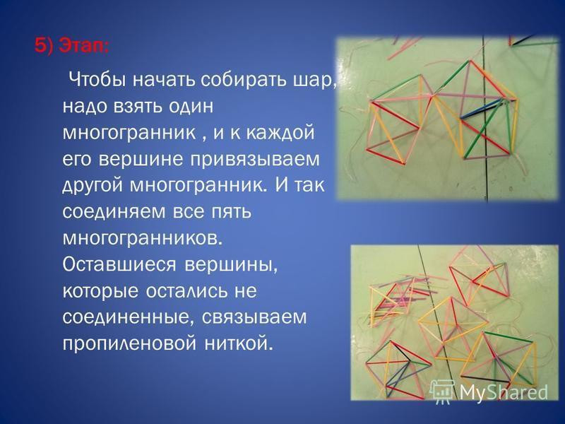 5) Этап: Чтобы начать собирать шар, надо взять один многогранник, и к каждой его вершине привязываем другой многогранник. И так соединяем все пять многогранников. Оставшиеся вершины, которые остались не соединенные, связываем пропиленовой ниткой.