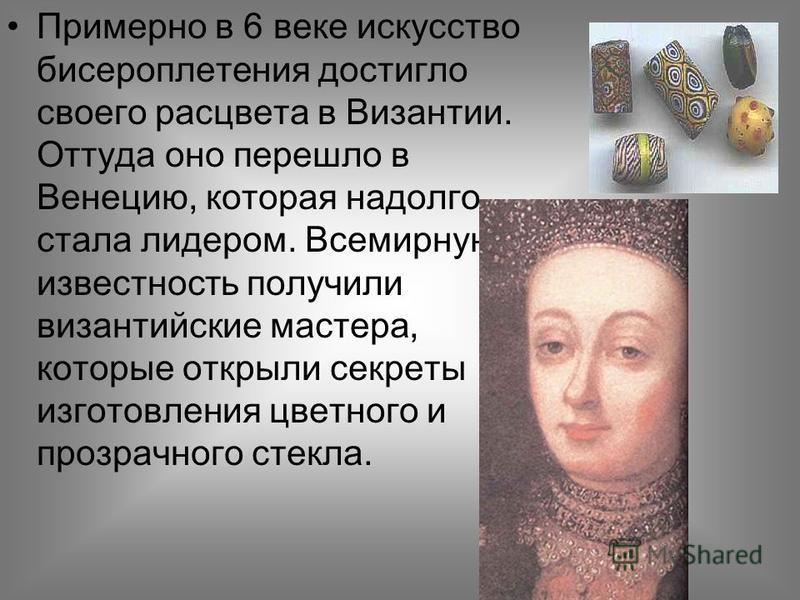 Примерно в 6 веке искусство бисероплетения достигло своего расцвета в Византии. Оттуда оно перешло в Венецию, которая надолго стала лидером. Всемирную известность получили византийские мастера, которые открыли секреты изготовления цветного и прозрачн