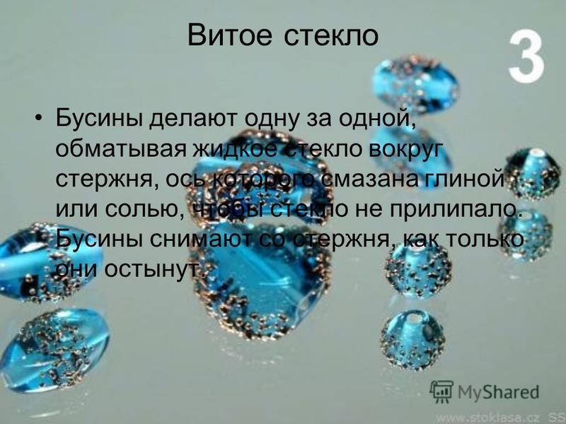 Витое стекло Бусины делают одну за одной, обматывая жидкое стекло вокруг стержня, ось которого смазана глиной или солью, чтобы стекло не прилипало. Бусины снимают со стержня, как только они остынут.