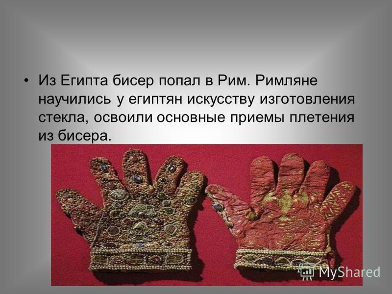 Из Египта бисер попал в Рим. Римляне научились у египтян искусству изготовления стекла, освоили основные приемы плетения из бисера.