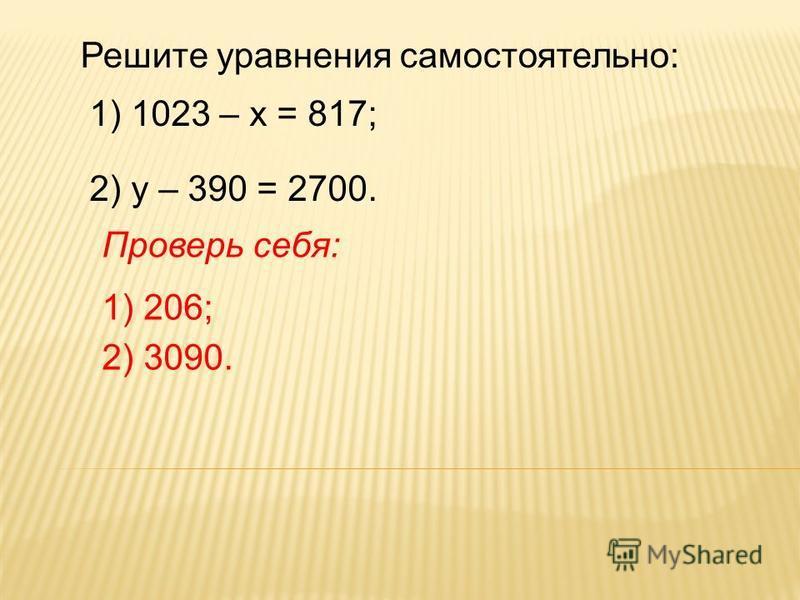 Решите уравнения самостоятельно: 1) 1023 – х = 817; 2) у – 390 = 2700. Проверь себя: 1) 206; 2) 3090.