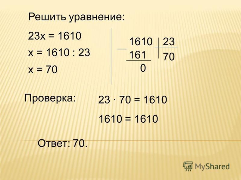 Решить уравнение: 23 х = 1610 х = 1610 : 23 х = 70 Ответ: 70. 161 161023 70 0 Проверка: 23 · 70 = 1610 1610 = 1610