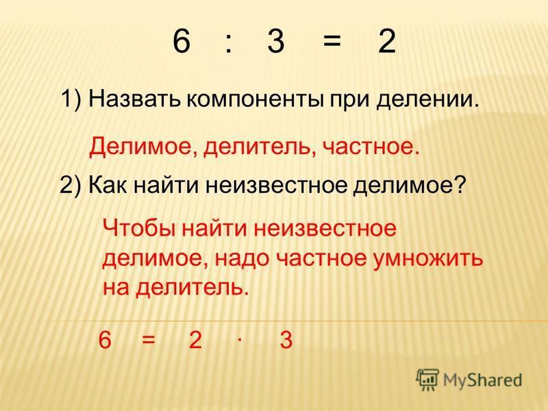 6 1) Назвать компоненты при делении. Делимое, делитель, частное. 2) Как найти неизвестное делимое? Чтобы найти неизвестное делимое, надо частное умножить на делитель. 6=2·3 :3=2