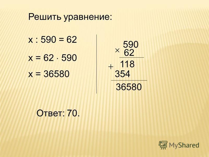 х : 590 = 62 х = 62 590 х = 36580 Ответ: 70. Решить уравнение: 590 62 118 354 36580