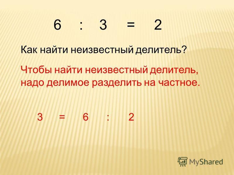 Как найти неизвестный делитель? Чтобы найти неизвестный делитель, надо делимое разделить на частное. 6:3=2 3=6:2