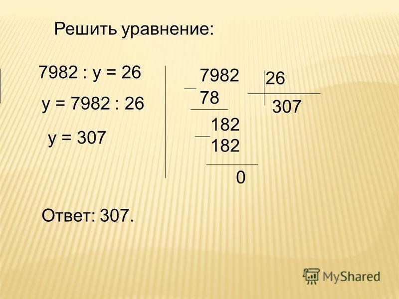 Решить уравнение: 7982 : у = 26 у = 7982 : 26 у = 307 26 7982 307 78 182 0 Ответ: 307.