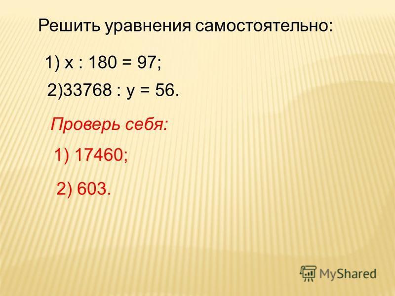 Решить уравнения самостоятельно: 1) х : 180 = 97; 2)33768 : у = 56. Проверь себя: 1) 17460; 2) 603.