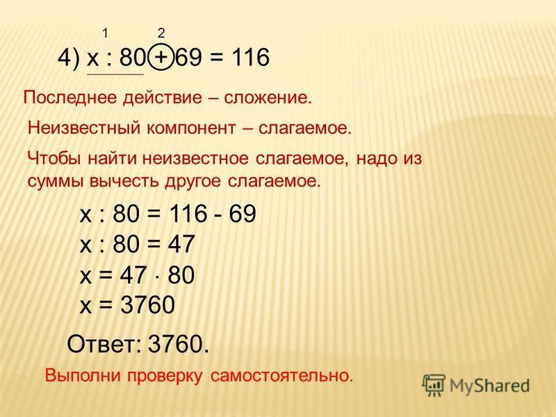 4) х : 80 + 69 = 116 Последнее действие – сложение. Неизвестный компонент – слагаемое. Чтобы найти неизвестное слагаемое, надо из суммы вычесть другое слагаемое. 12 х : 80 = 116 - 69 х : 80 = 47 х = 47 80 х = 3760 Ответ: 3760. Выполни проверку самост