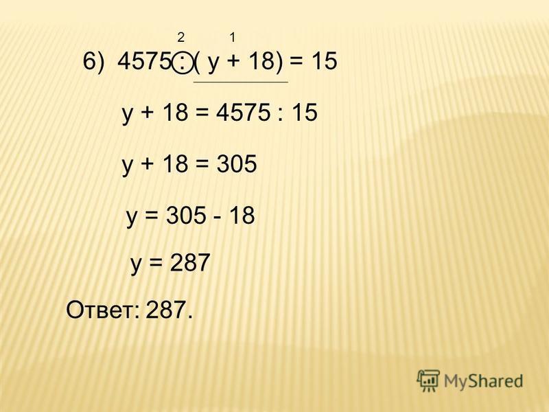 6) 4575 : ( у + 18) = 15 21 у + 18 = 4575 : 15 у + 18 = 305 у = 305 - 18 у = 287 Ответ: 287.